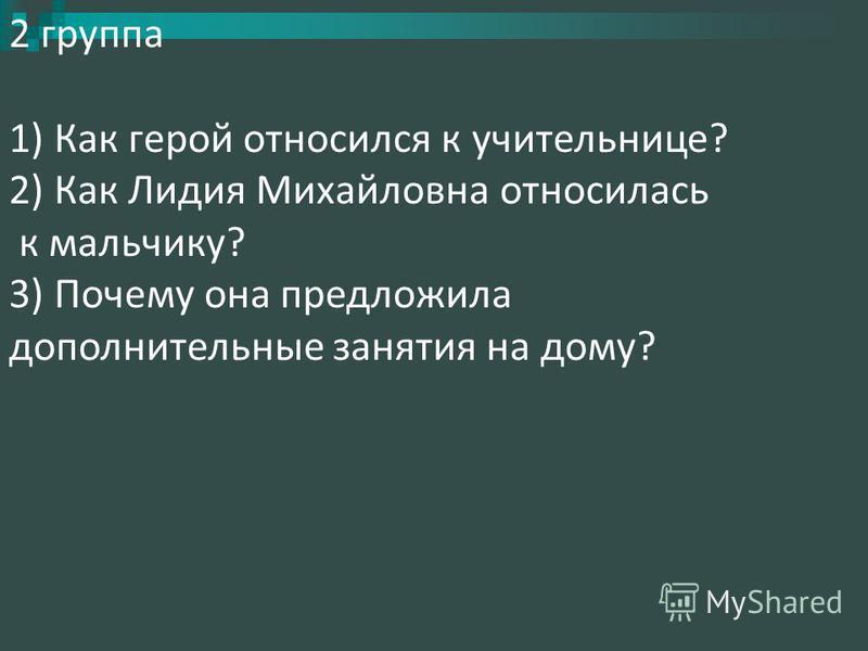 2 группа 1) Как герой относился к учительнице? 2) Как Лидия Михайловна относилась к мальчику? 3) Почему она предложила дополнительные занятия на дому?