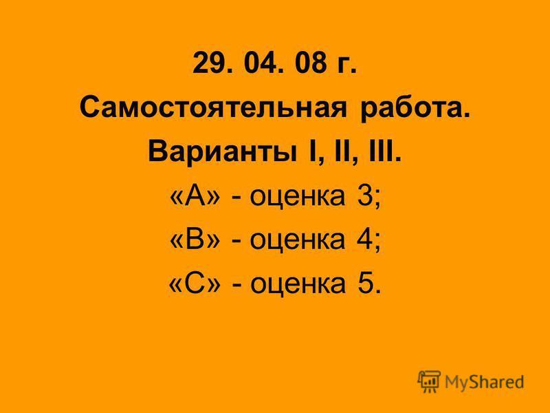 29. 04. 08 г. Самостоятельная работа. Варианты I, II, III. «А» - оценка 3; «В» - оценка 4; «С» - оценка 5.