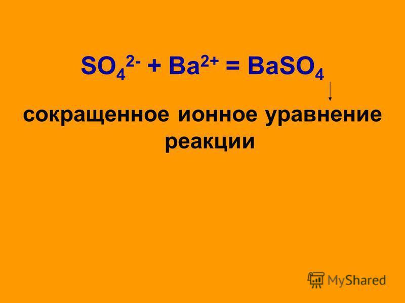 SO 4 2- + Ва 2+ = BaSO 4 сокращенное ионное уравнение реакции