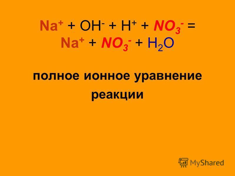 Na + + OH - + H + + NO 3 - = Na + + NO 3 - + H 2 O полное ионное уравнение реакции