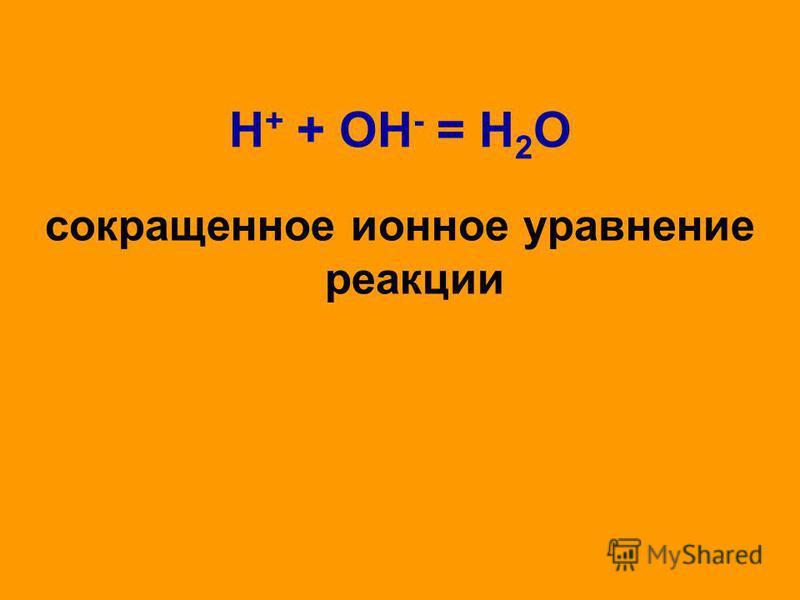 H + + OH - = H 2 O сокращенное ионное уравнение реакции