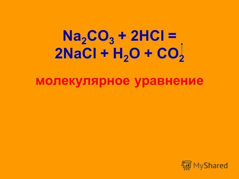 Na 2 CO 3 + 2НCl = 2NaCl + Н 2 O + СО 2 молекулярное уравнение