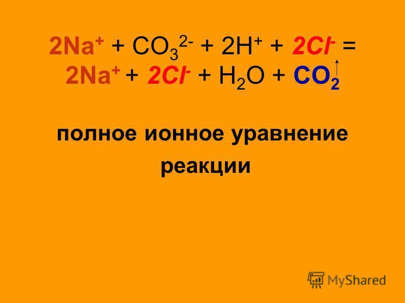 2Na + + СО 3 2- + 2Н + + 2Cl - = 2Na + + 2Cl - + Н 2 О + СО 2 полное ионное уравнение реакции