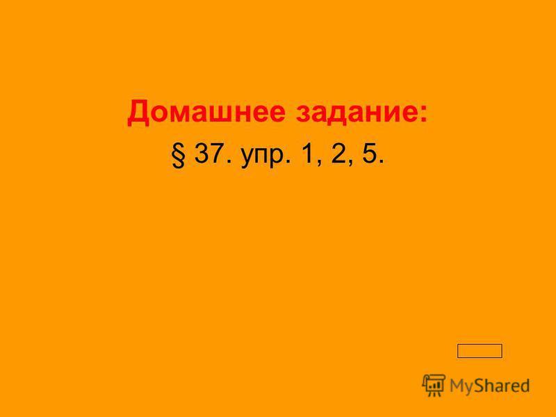 Домашнее задание: § 37. упр. 1, 2, 5.