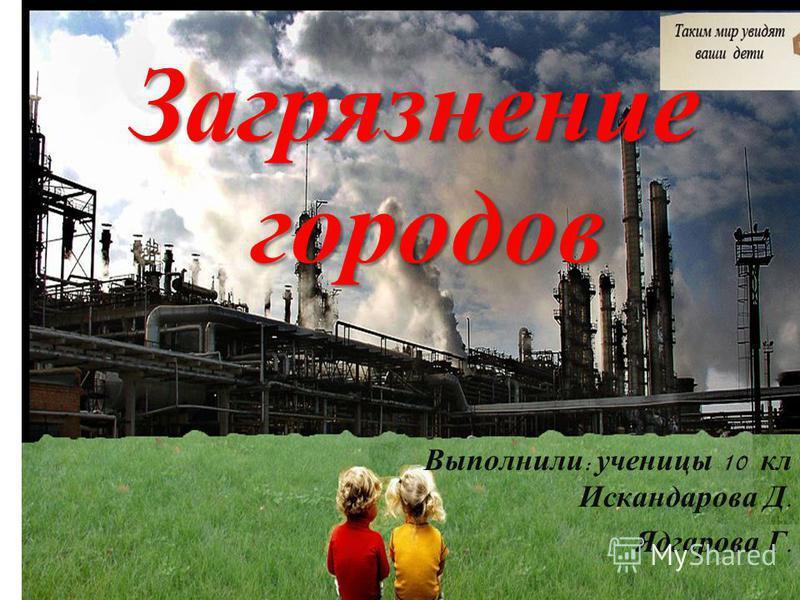 Загрязнение городов Выполнили : ученицы 10 кл Искандарова Д. Ядгарова Г.