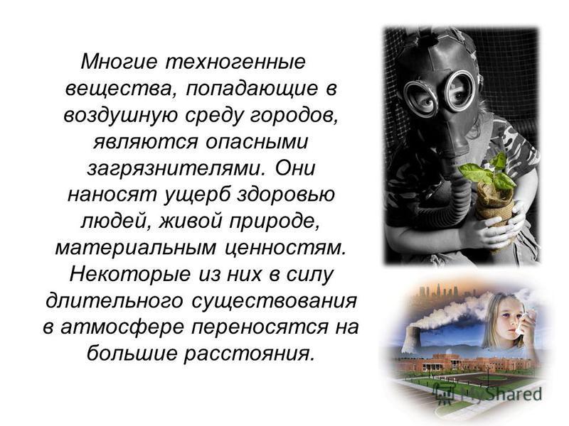 Многие техногенные вещества, попадающие в воздушную среду городов, являются опасными загрязнителями. Они наносят ущерб здоровью людей, живой природе, материальным ценностям. Некоторые из них в силу длительного существования в атмосфере переносятся на