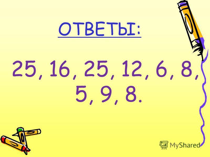 ОТВЕТЫ: 25, 16, 25, 12, 6, 8, 5, 9, 8.
