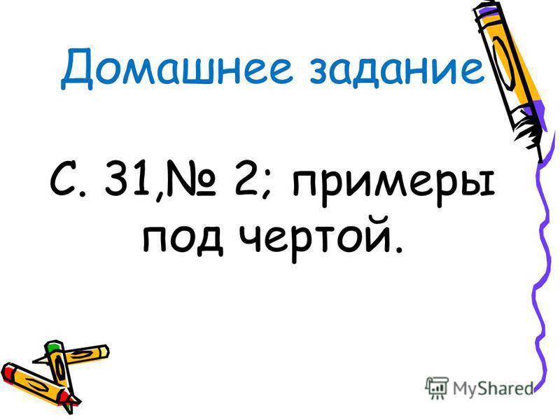 Домашнее задание С. 31, 2; примеры под чертой.