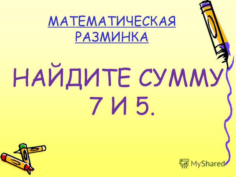 МАТЕМАТИЧЕСКАЯ РАЗМИНКА НАЙДИТЕ СУММУ 7 И 5.