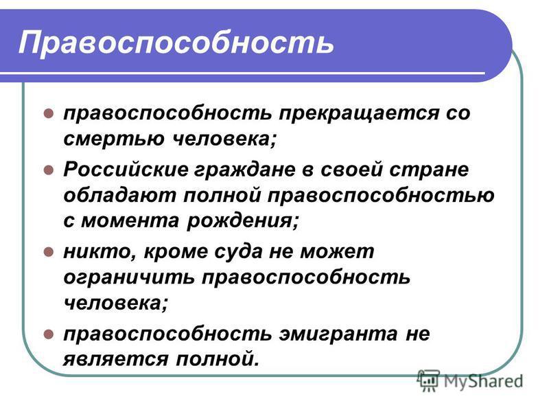 Правоспособность правоспособность прекращается со смертью человека; Российские граждане в своей стране обладают полной правоспособностью с момента рождения; никто, кроме суда не может ограничить правоспособность человека; правоспособность эмигранта н