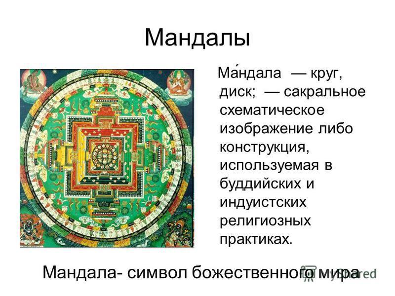Мандалы Ма́ндала круг, диск; сакральное схематическое изображение либо конструкция, используемая в буддийских и индуистских религиозных практиках. Мандала- символ божественного мира