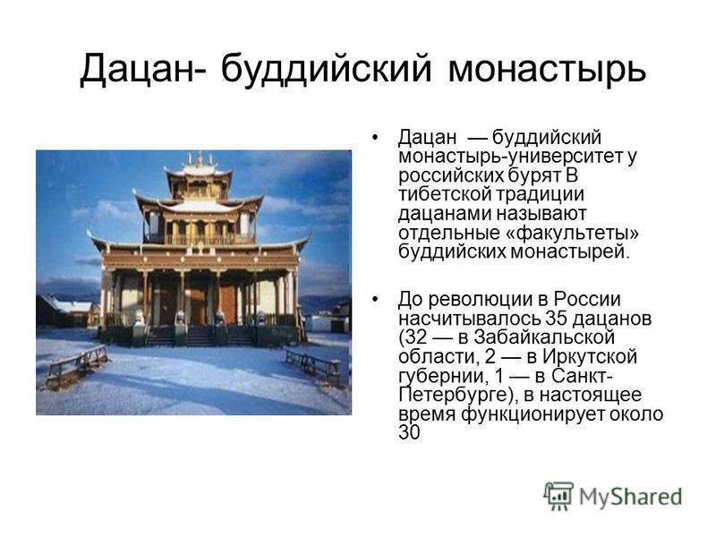 Дацан- буддийский монастырь Дацан буддийский монастырь-университет у российских бурят В тибетской традиции дацанами называют отдельные «факультеты» буддийских монастырей. До революции в России насчитывалось 35 дацанов (32 в Забайкальской области, 2 в