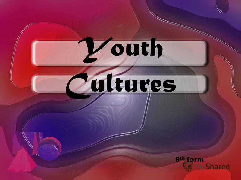 Youth Cultures 9 th form