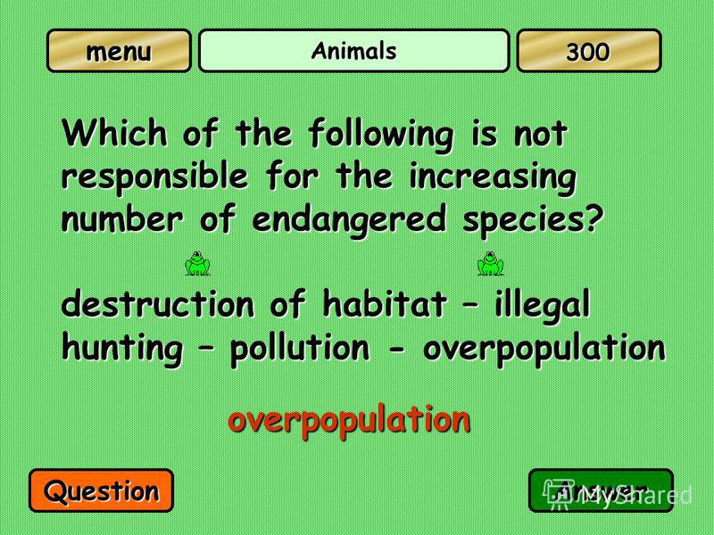 menu Animals Which of the following is not responsible for the increasing number of endangered species? destruction of habitat – illegal hunting – pollution - overpopulation overpopulation QuestionAnswer 300