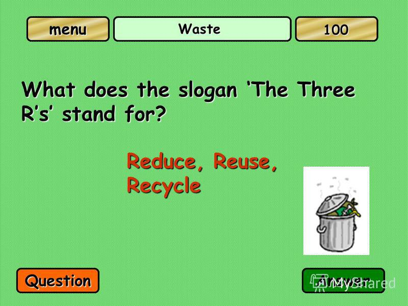Waste What does the slogan The Three Rs stand for? Reduce, Reuse, Recycle QuestionAnswer 100
