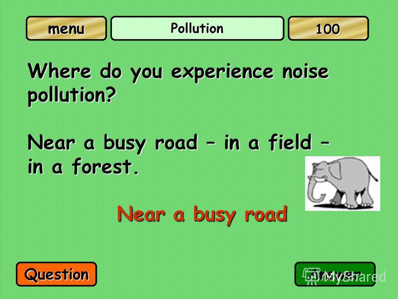 menu Pollution Where do you experience noise pollution? Near a busy road – in a field – in a forest. Near a busy road QuestionAnswer 100