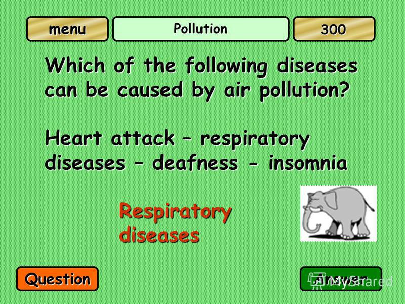Pollution Which of the following diseases can be caused by air pollution? Heart attack – respiratory diseases – deafness - insomnia Respiratory diseases QuestionAnswer 300