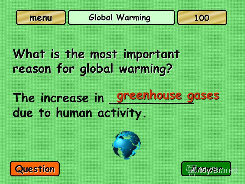 Global Warming What is the most important reason for global warming? The increase in ___________ due to human activity. greenhouse gases QuestionAnswer 100