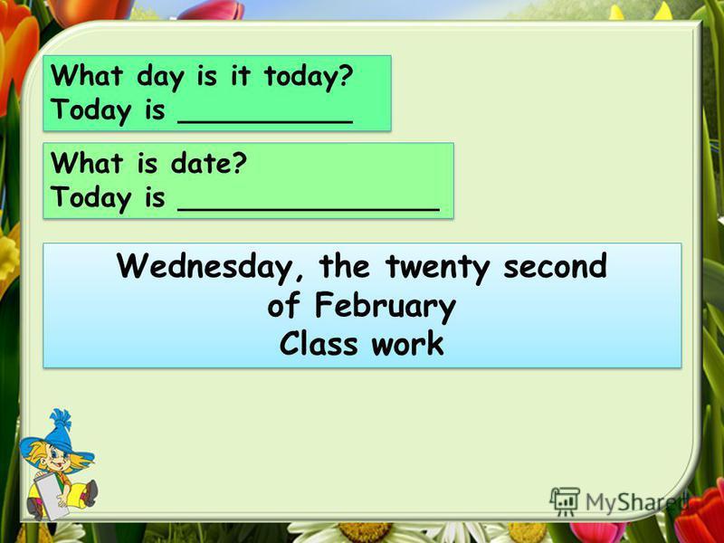 What day is it today? Today is __________ What day is it today? Today is __________ What is date? Today is _______________ What is date? Today is _______________ Wednesday, the twenty second of February Class work Wednesday, the twenty second of Febr