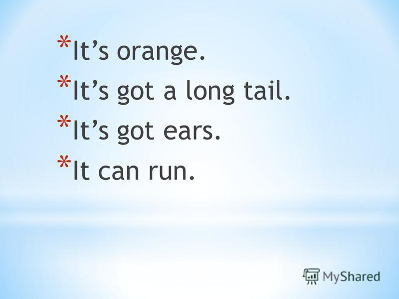* Its orange. * Its got a long tail. * Its got ears. * It can run.