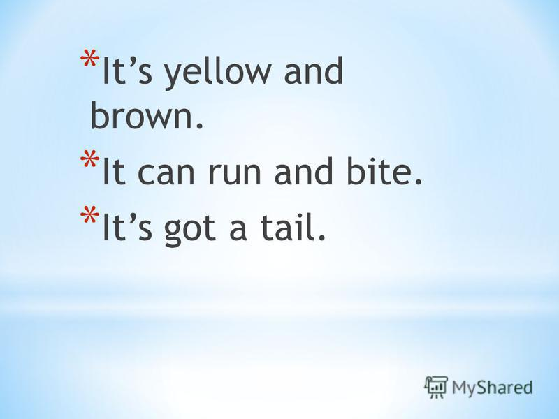 * Its yellow and brown. * It can run and bite. * Its got a tail.