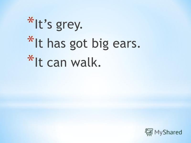 * Its grey. * It has got big ears. * It can walk.