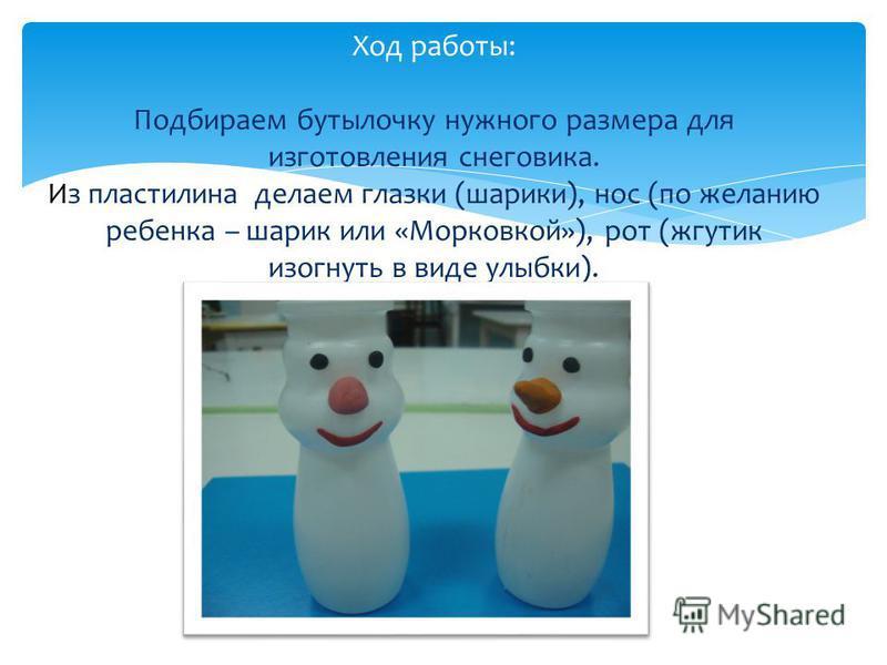 Ход работы: Подбираем бутылочку нужного размера для изготовления снеговика. Из пластилина делаем глазки (шарики), нос (по желанию ребенка – шарик или «Морковкой»), рот (жгутик изогнуть в виде улыбки).