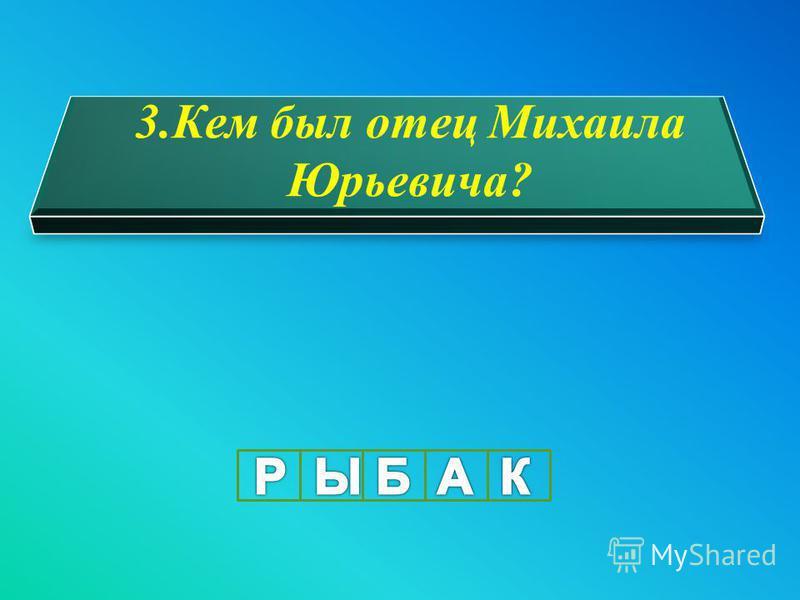 3. Кем был отец Михаила Юрьевича?