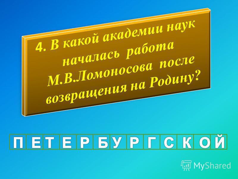 4. В какой академии наук началась работа М.В.Ломоносова после возвращения на Родину?