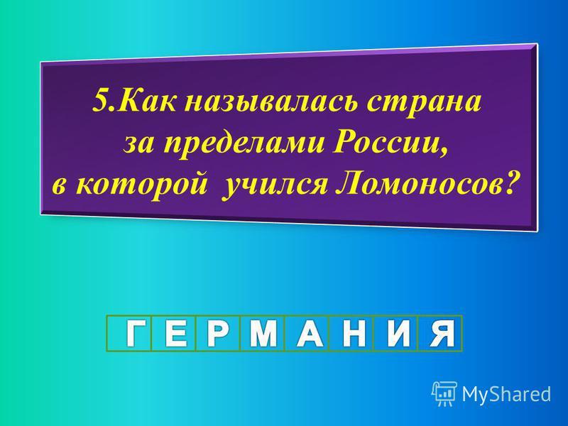 5. Как называлась страна за пределами России, в которой учился Ломоносов?
