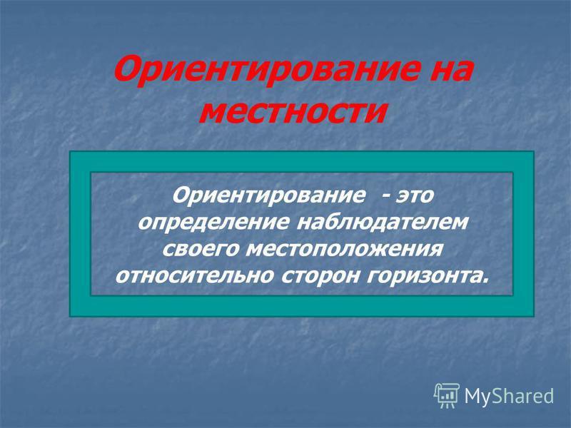 Ориентирование на местности Ориентирование - это определение наблюдателем своего местоположения относительно сторон горизонта.