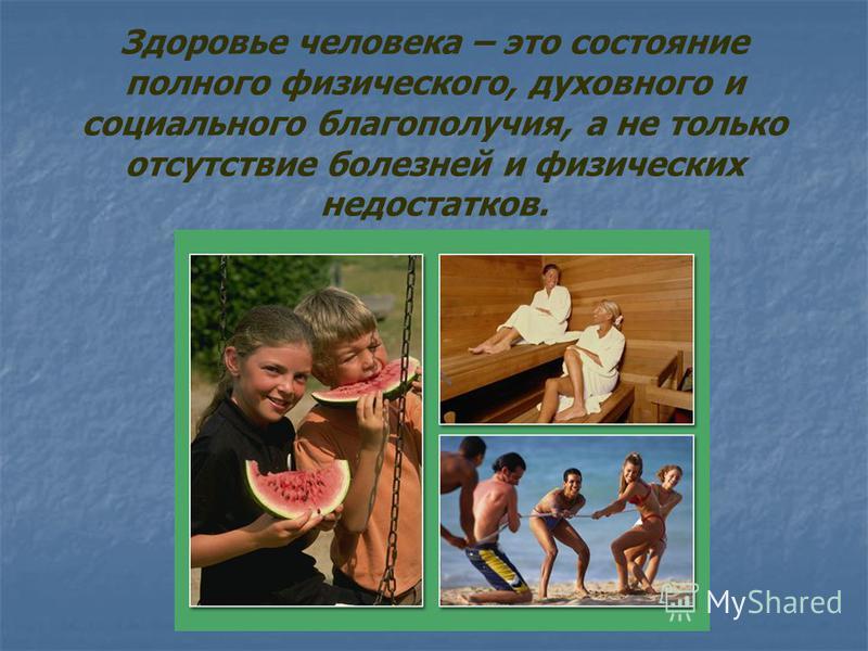 Здоровье человека – это состояние полного физического, духовного и социального благополучия, а не только отсутствие болезней и физических недостатков.