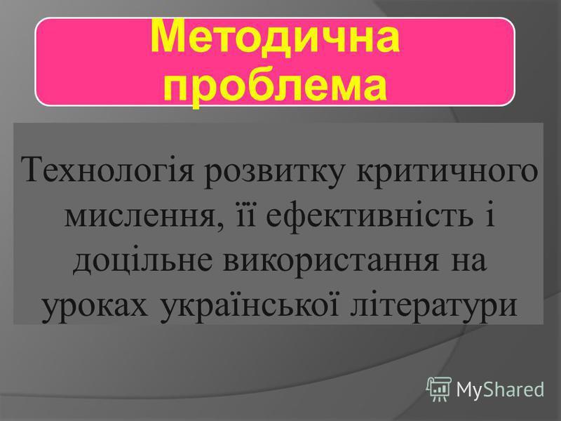 Методична проблема Технологія розвитку критичного мислення, її ефективність і доцільне використання на уроках української літератури