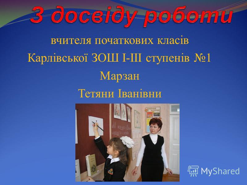 вчителя початкових класів Карлівської ЗОШ I-III ступенів 1 Марзан Тетяни Іванівни