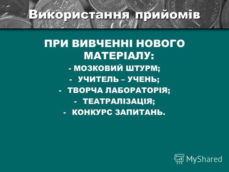 Використання прийомів ПРИ ВИВЧЕННІ НОВОГО МАТЕРІАЛУ: - МОЗКОВИЙ ШТУРМ; -УЧИТЕЛЬ – УЧЕНЬ; -ТВОРЧА ЛАБОРАТОРІЯ; -ТЕАТРАЛІЗАЦІЯ; -КОНКУРС ЗАПИТАНЬ.