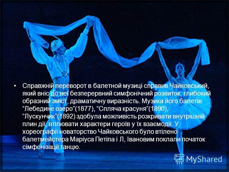 Справжній переворот в балетной музиці справив Чайковський, який вніс до неї безперервний симфонічний розвиток, глибокий образний зміст, драматичну виразність. Музика його балетів Лебедине озеро(1877), Спляча красуня(1890), Лускунчик(1892) здобула мож