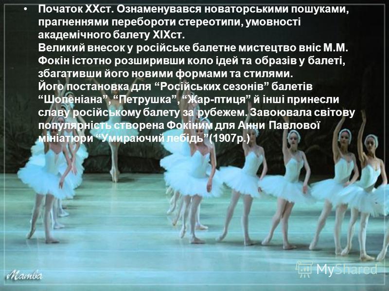 Початок ХХст. Ознаменувався новаторськими пошуками, прагненнями перебороти стереотипи, умовності академічного балету XIXст. Великий внесок у російське балетне мистецтво вніс М.М. Фокін істотно розширивши коло ідей та образів у балеті, збагативши його