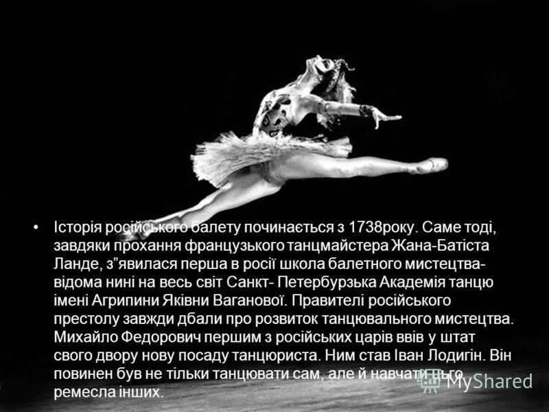 Історія російського балету починається з 1738року. Саме тоді, завдяки прохання французького танцмайстера Жана-Батіста Ланде, зявилася перша в росії школа балетного мистецтва- відома нині на весь світ Санкт- Петербурзька Академія танцю імені Агрипини
