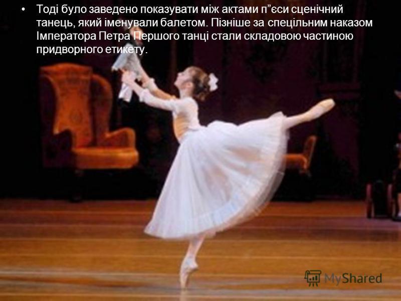 Тоді було заведено показувати між актами пєси сценічний танець, який іменували балетом. Пізніше за спецільним наказом Імператора Петра Першого танці стали складовою частиною придворного етикету.