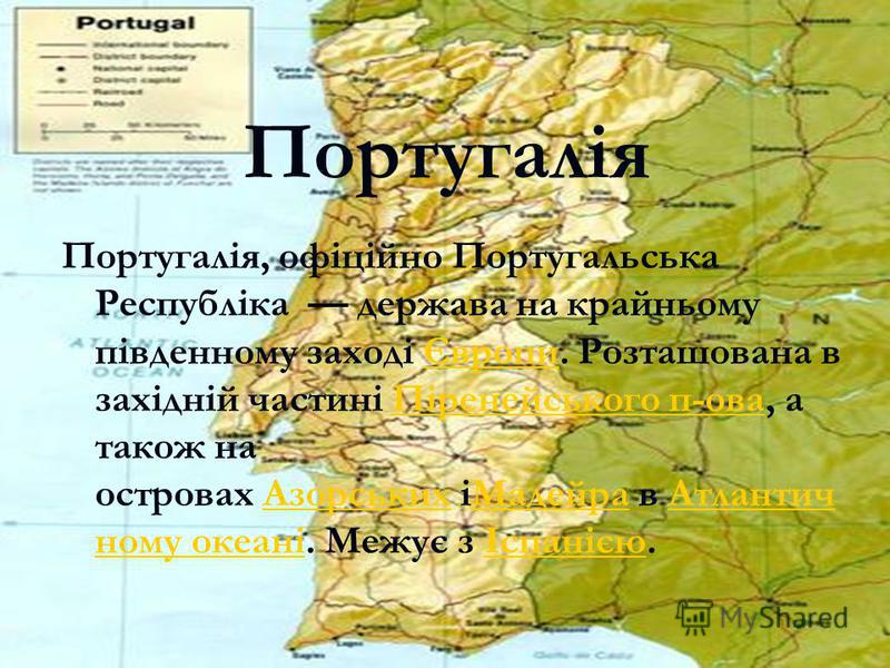 Португалія Португалія, офіційно Португальська Республіка держава на крайньому південному заході Європи. Розташована в західній частині Піренейського п-ова, а також на островах Азорських іМадейра в Атлантич ному океані. Межує з Іспанією.ЄвропиПіренейс
