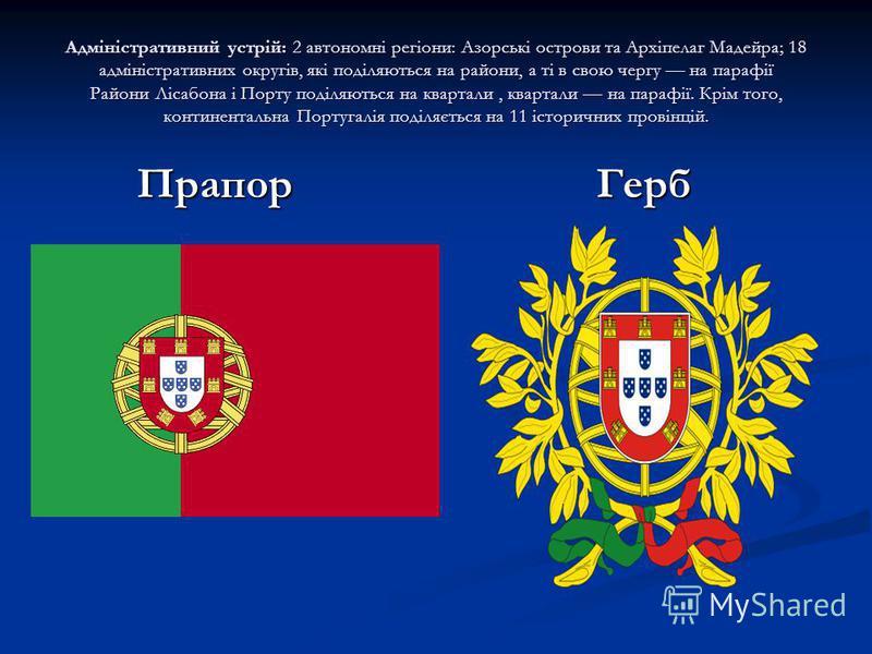 Адміністративний устрій: 2 автономні регіони: Азорські острови та Архіпелаг Мадейра; 18 адміністративних округів, які поділяються на райони, а ті в свою чергу на парафії Райони Лісабона і Порту поділяються на квартали, квартали на парафії. Крім того,