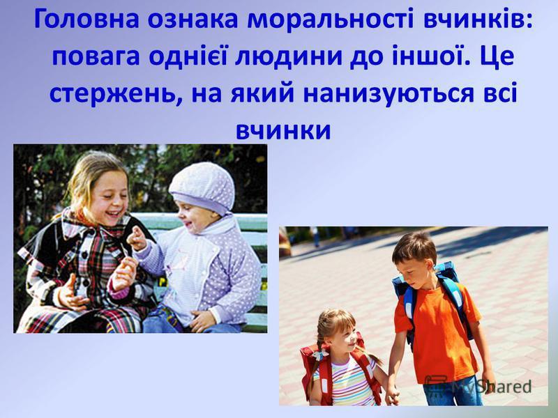 Головна ознака моральності вчинків: повага однієї людини до іншої. Це стержень, на який нанизуються всі вчинки