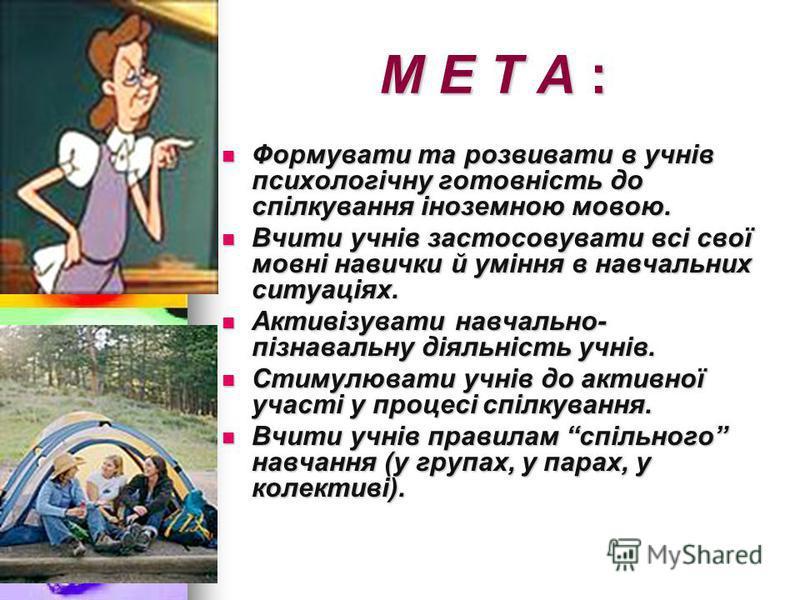 М Е Т А : Формувати та розвивати в учнів психологічну готовність до спілкування іноземною мовою. Формувати та розвивати в учнів психологічну готовність до спілкування іноземною мовою. Вчити учнів застосовувати всі свої мовні навички й уміння в навчал