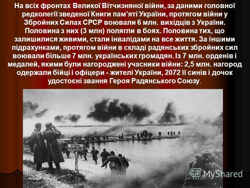 На всіх фронтах Великої Вітчизняної війни, за даними головної редколегії зведеної Книги памяті України, протягом війни у Збройних Силах СРСР воювали 6 млн. вихідців з України. Половина з них (3 млн) полягли в боях. Половина тих, що залишилися живими,