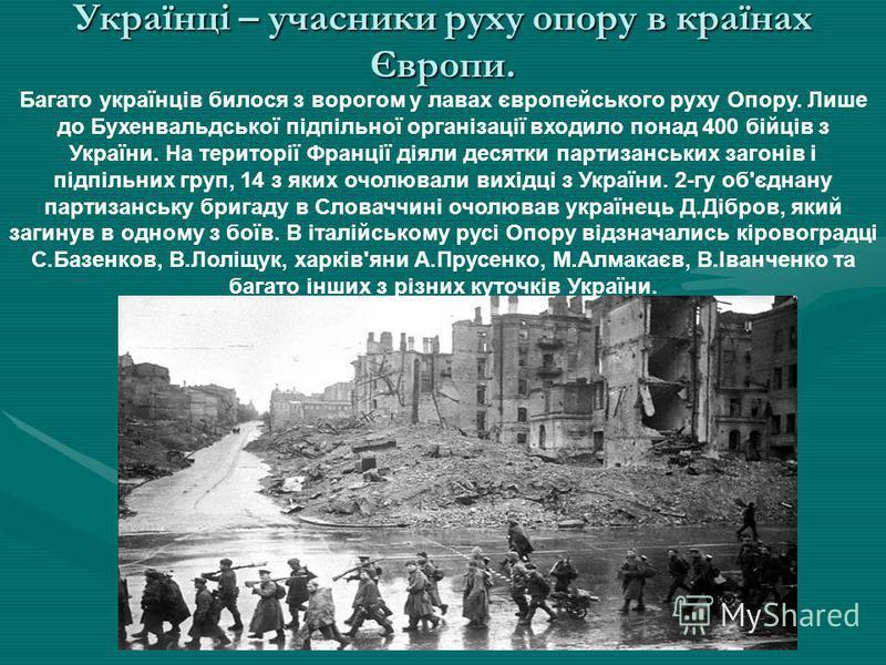 Багато українців билося з ворогом у лавах європейського руху Опору. Лише до Бухенвальдської підпільної організації входило понад 400 бійців з України. На території Франції діяли десятки партизанських загонів і підпільних груп, 14 з яких очолювали вих