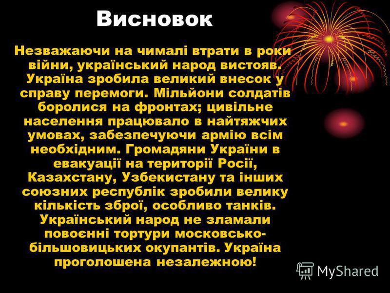 Висновок Незважаючи на чималі втрати в роки війни, український народ вистояв. Україна зробила великий внесок у справу перемоги. Мільйони солдатів боролися на фронтах; цивільне населення працювало в найтяжчих умовах, забезпечуючи армію всім необхідним