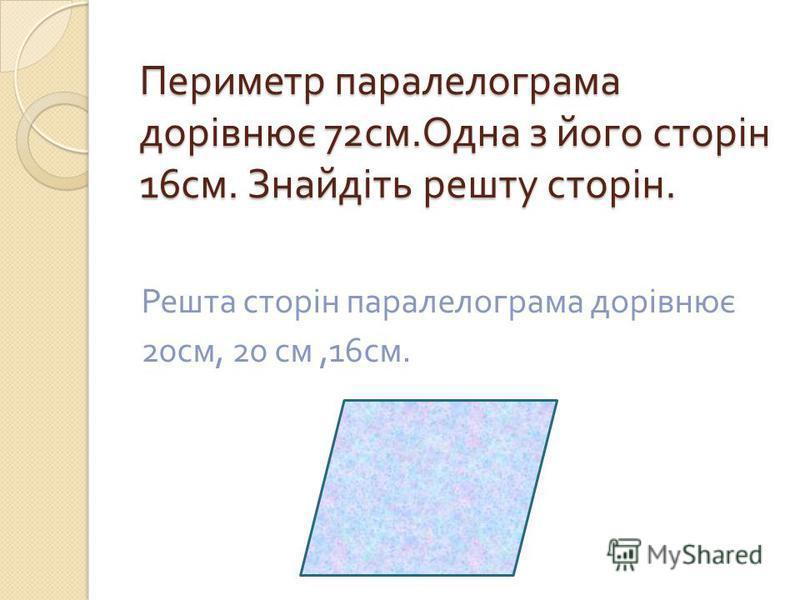Периметр паралелограма дорівнює 72 см. Одна з його сторін 16 см. Знайдіть решту сторін. Решта сторін паралелограма дорівнює 20 см, 20 см,16 см.