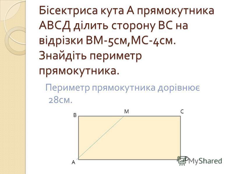Бісектриса кута А прямокутника АВСД ділить сторону ВС на відрізки ВМ -5 см, МС -4 см. Знайдіть периметр прямокутника. Периметр прямокутника дорівнює 28 см. В А М С D