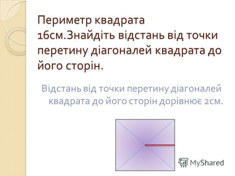 Периметр квадрата 16 см. Знайдіть відстань від точки перетину діагоналей квадрата до його сторін. Відстань від точки перетину діагоналей квадрата до його сторін дорівнює 2 см.