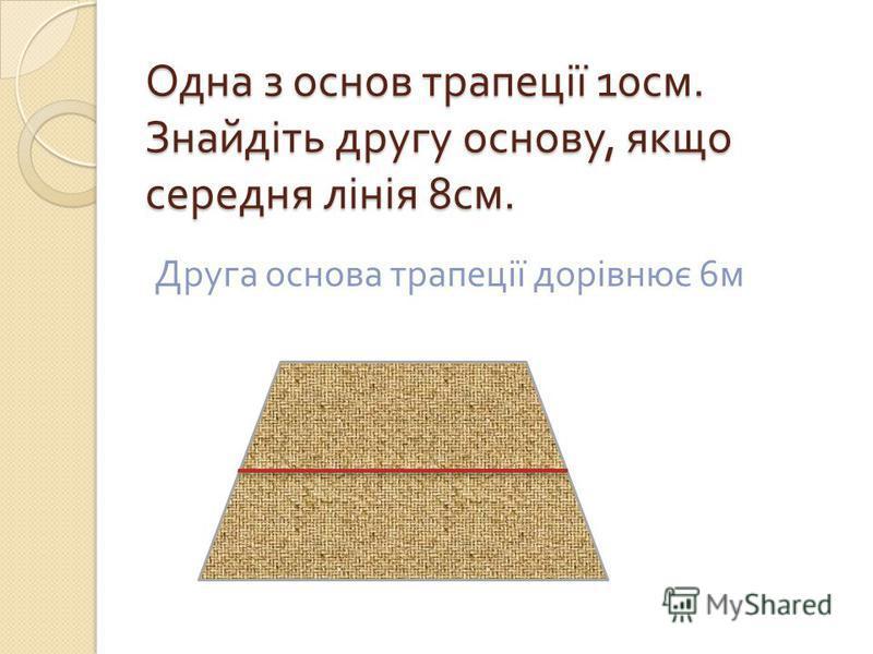 Одна з основ трапеції 10 см. Знайдіть другу основу, якщо середня лінія 8 см. Друга основа трапеції дорівнює 6 м